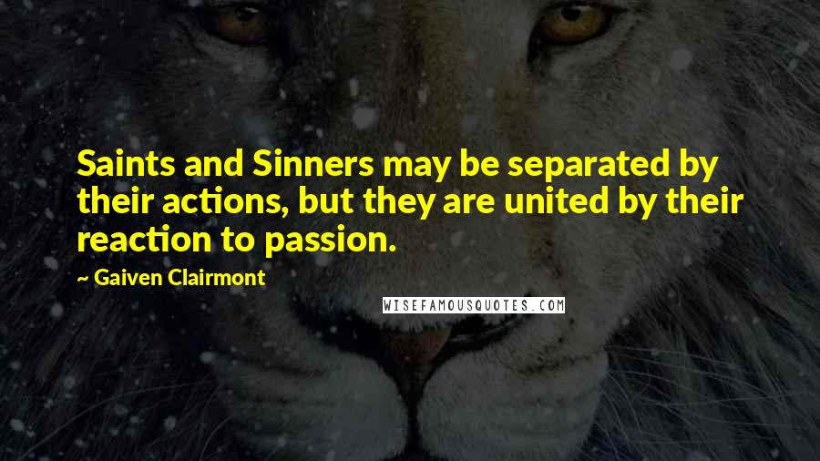 Gaiven Clairmont quotes: Saints and Sinners may be separated by their actions, but they are united by their reaction to passion.