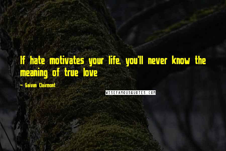 Gaiven Clairmont quotes: If hate motivates your life, you'll never know the meaning of true love