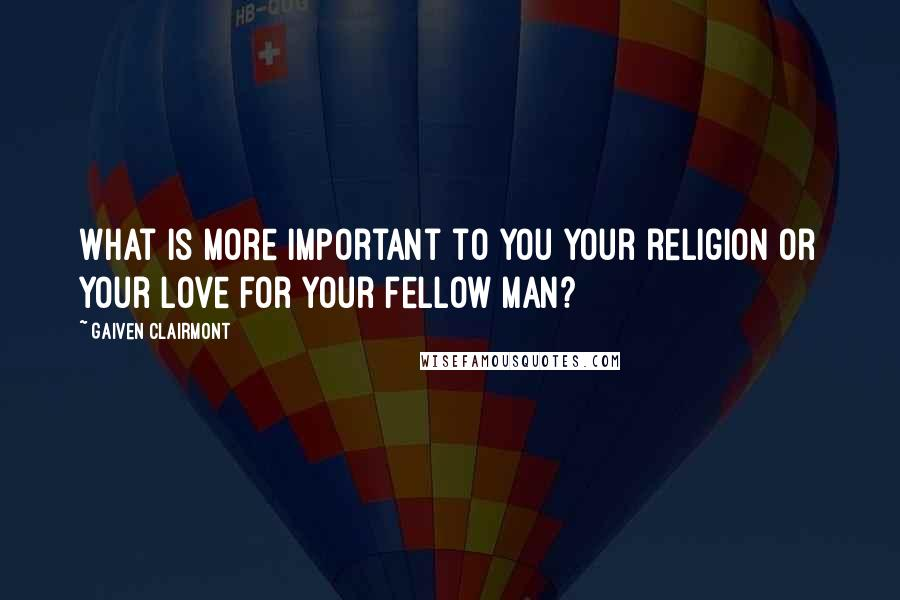 Gaiven Clairmont quotes: What is more important to you your religion or your love for your fellow man?