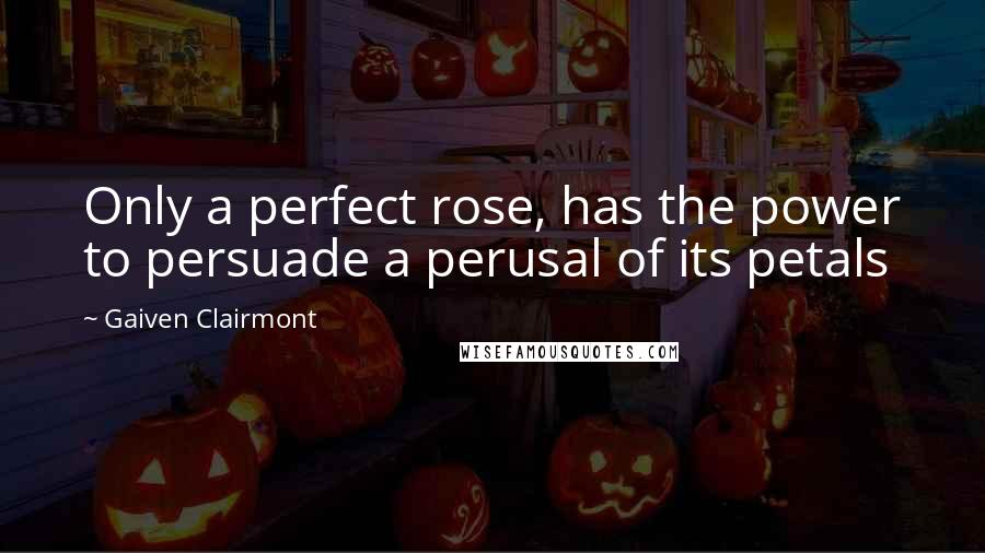 Gaiven Clairmont quotes: Only a perfect rose, has the power to persuade a perusal of its petals