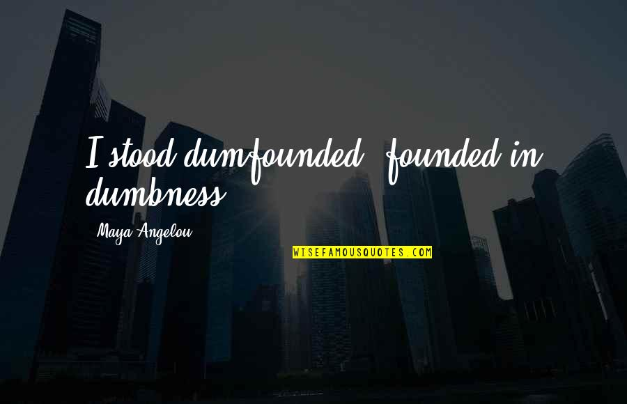 Galactic Emperor Quotes By Maya Angelou: I stood dumfounded, founded in dumbness.