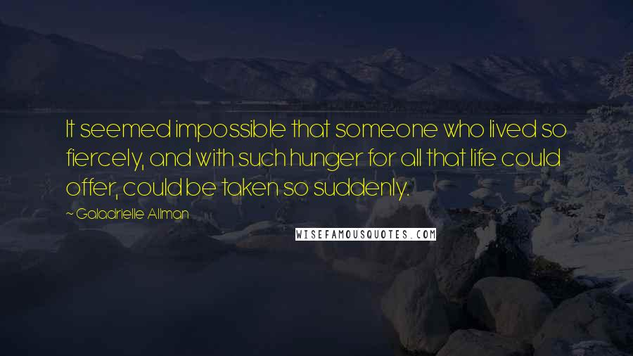 Galadrielle Allman quotes: It seemed impossible that someone who lived so fiercely, and with such hunger for all that life could offer, could be taken so suddenly.