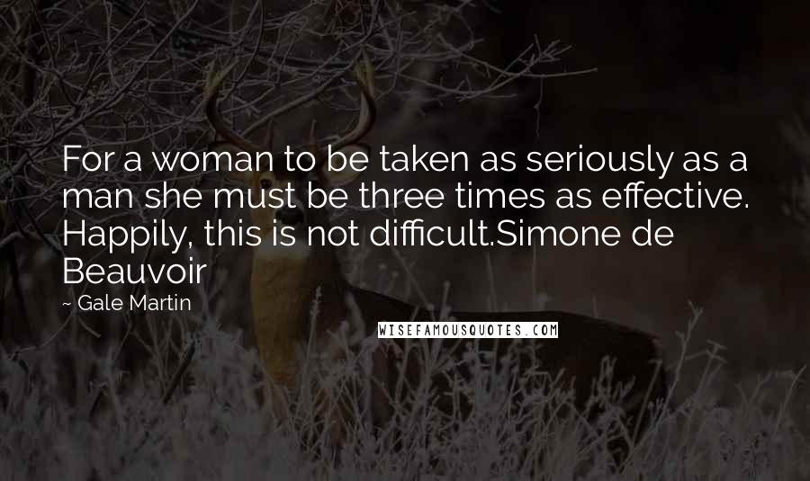 Gale Martin quotes: For a woman to be taken as seriously as a man she must be three times as effective. Happily, this is not difficult.Simone de Beauvoir