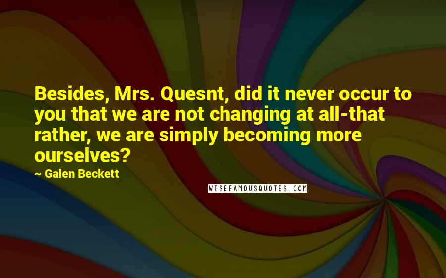 Galen Beckett quotes: Besides, Mrs. Quesnt, did it never occur to you that we are not changing at all-that rather, we are simply becoming more ourselves?