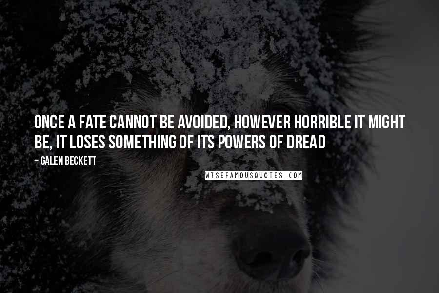 Galen Beckett quotes: Once a fate cannot be avoided, however horrible it might be, it loses something of its powers of dread