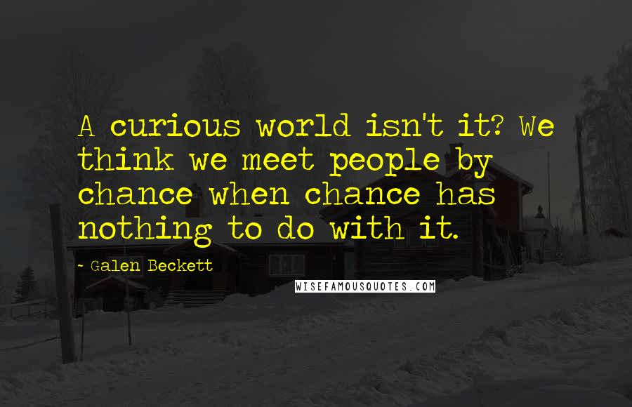 Galen Beckett quotes: A curious world isn't it? We think we meet people by chance when chance has nothing to do with it.