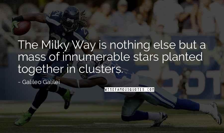 Galileo Galilei quotes: The Milky Way is nothing else but a mass of innumerable stars planted together in clusters.