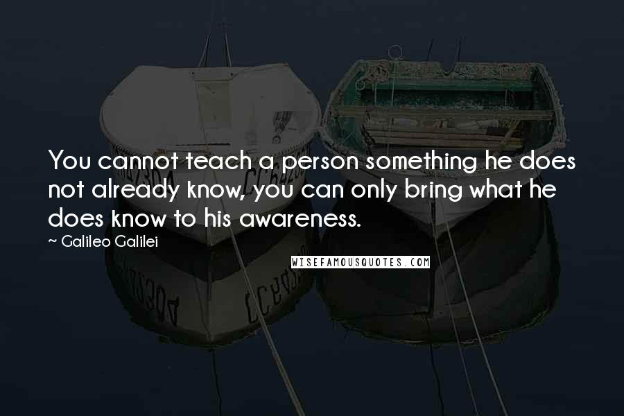 Galileo Galilei quotes: You cannot teach a person something he does not already know, you can only bring what he does know to his awareness.