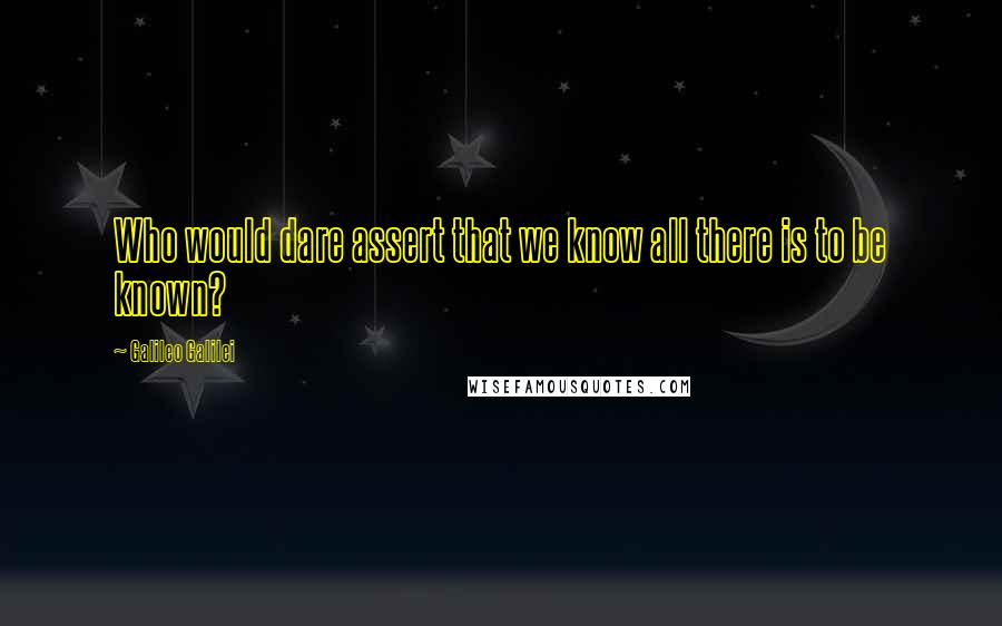 Galileo Galilei quotes: Who would dare assert that we know all there is to be known?