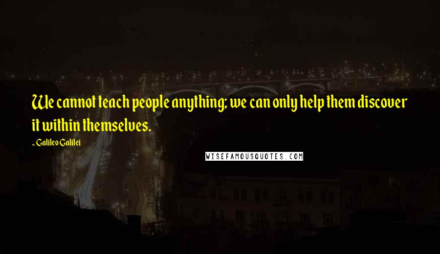 Galileo Galilei quotes: We cannot teach people anything; we can only help them discover it within themselves.