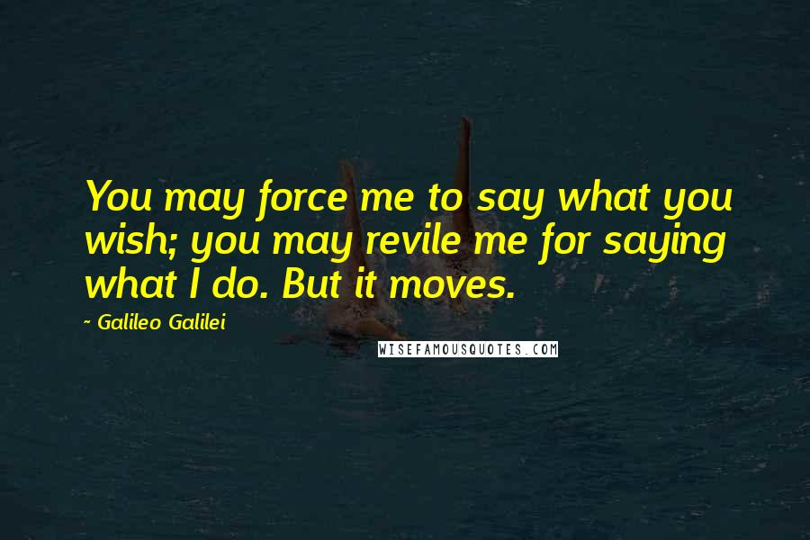 Galileo Galilei quotes: You may force me to say what you wish; you may revile me for saying what I do. But it moves.