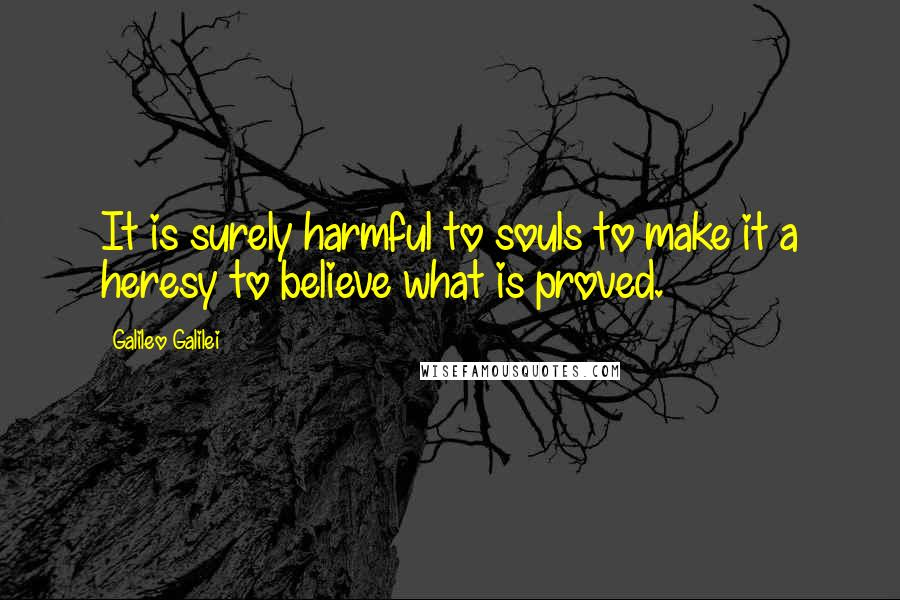 Galileo Galilei quotes: It is surely harmful to souls to make it a heresy to believe what is proved.