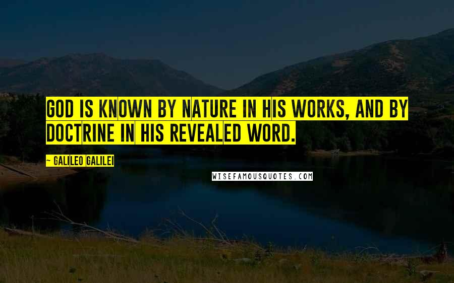 Galileo Galilei quotes: God is known by nature in his works, and by doctrine in his revealed word.
