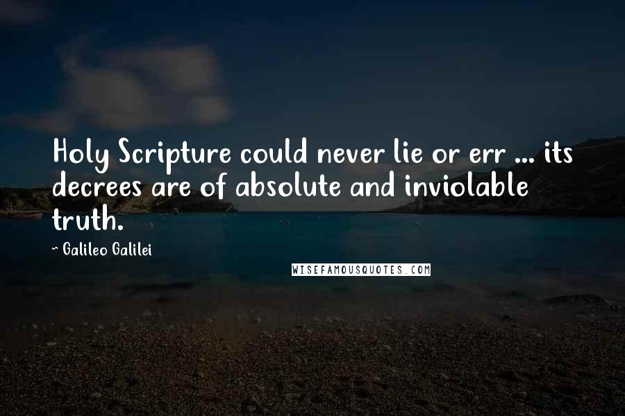 Galileo Galilei quotes: Holy Scripture could never lie or err ... its decrees are of absolute and inviolable truth.