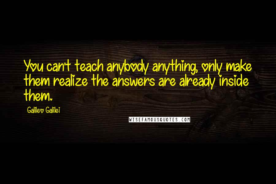Galileo Galilei quotes: You can't teach anybody anything, only make them realize the answers are already inside them.