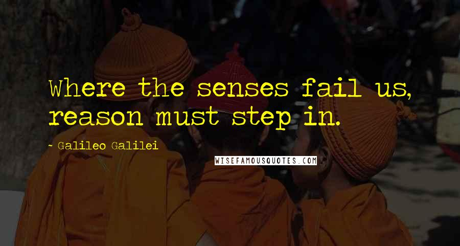 Galileo Galilei quotes: Where the senses fail us, reason must step in.