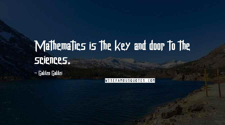 Galileo Galilei quotes: Mathematics is the key and door to the sciences.