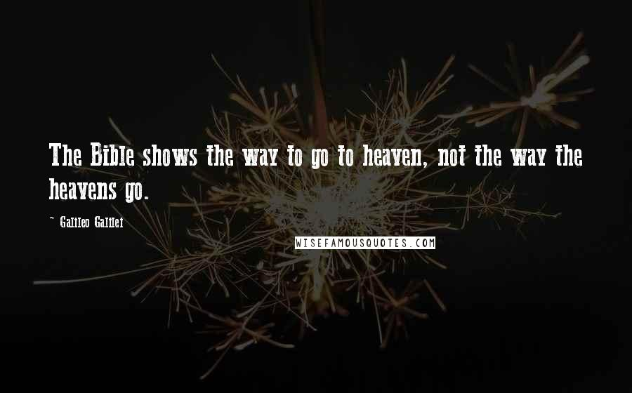 Galileo Galilei quotes: The Bible shows the way to go to heaven, not the way the heavens go.