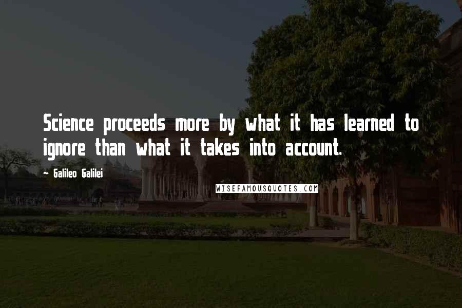 Galileo Galilei quotes: Science proceeds more by what it has learned to ignore than what it takes into account.