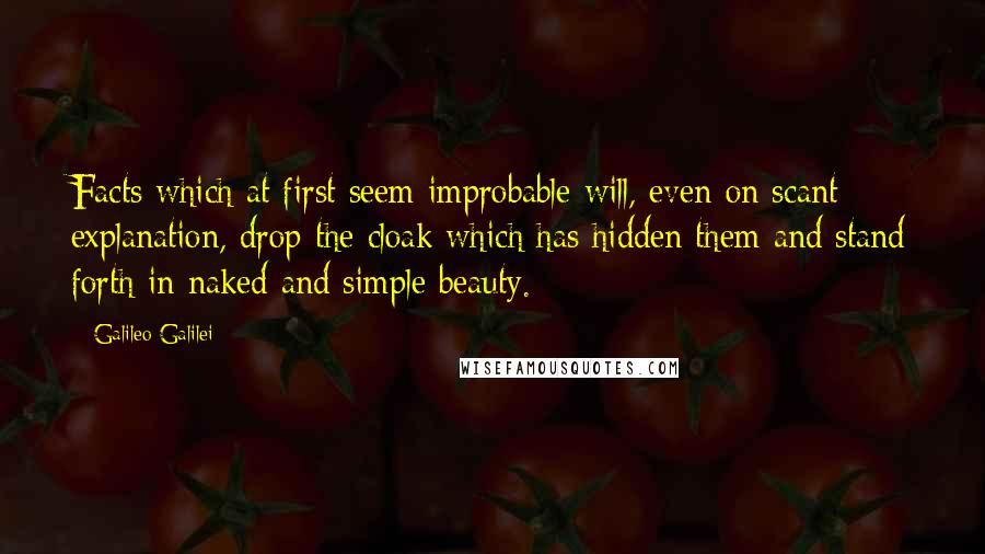 Galileo Galilei quotes: Facts which at first seem improbable will, even on scant explanation, drop the cloak which has hidden them and stand forth in naked and simple beauty.