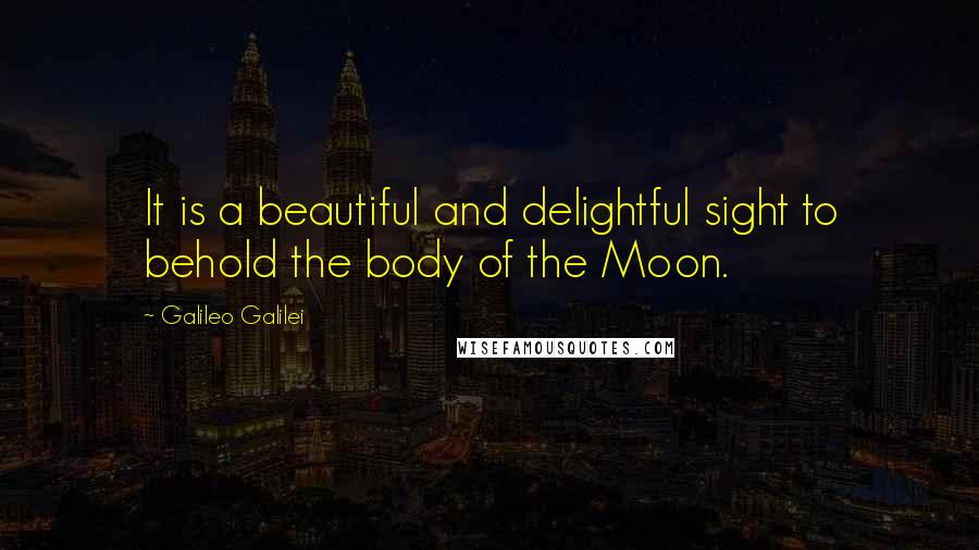 Galileo Galilei quotes: It is a beautiful and delightful sight to behold the body of the Moon.
