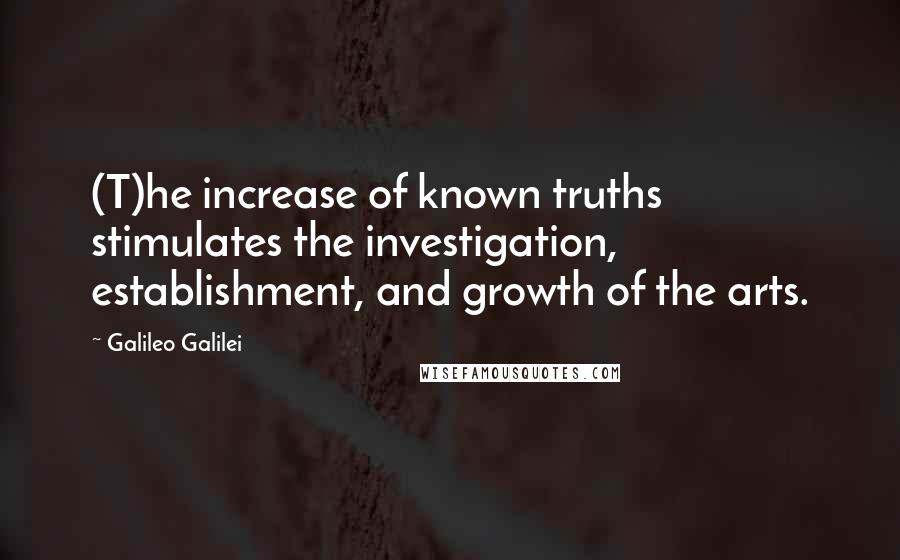 Galileo Galilei quotes: (T)he increase of known truths stimulates the investigation, establishment, and growth of the arts.