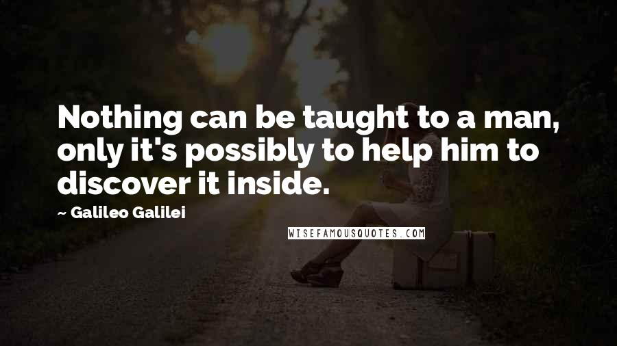 Galileo Galilei quotes: Nothing can be taught to a man, only it's possibly to help him to discover it inside.