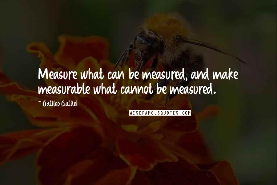 Galileo Galilei quotes: Measure what can be measured, and make measurable what cannot be measured.