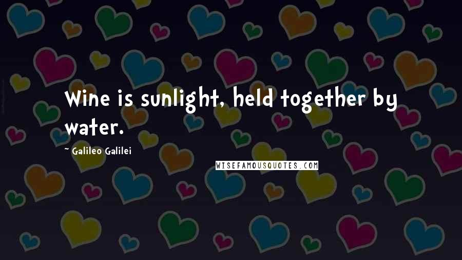 Galileo Galilei quotes: Wine is sunlight, held together by water.