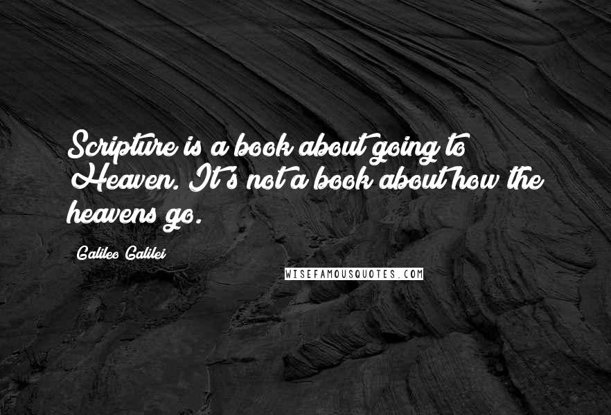 Galileo Galilei quotes: Scripture is a book about going to Heaven. It's not a book about how the heavens go.