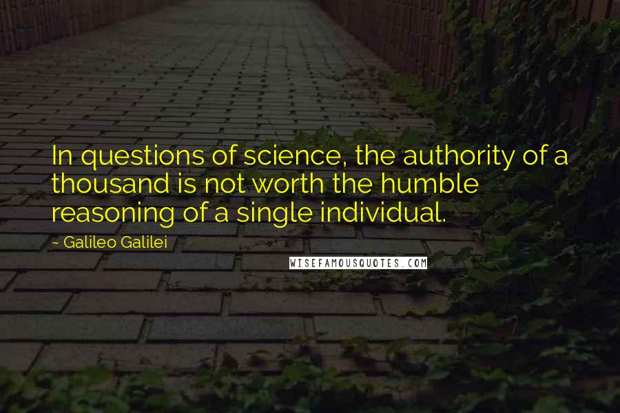 Galileo Galilei quotes: In questions of science, the authority of a thousand is not worth the humble reasoning of a single individual.
