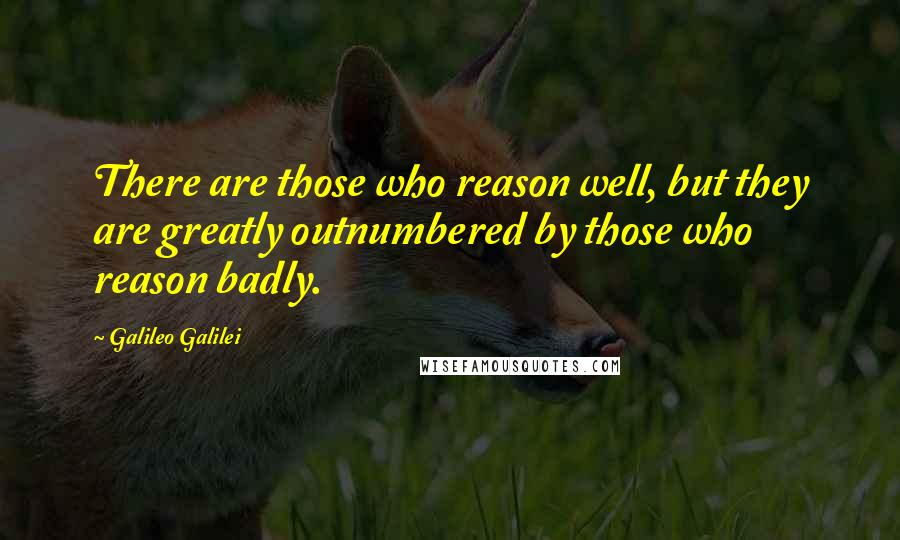 Galileo Galilei quotes: There are those who reason well, but they are greatly outnumbered by those who reason badly.