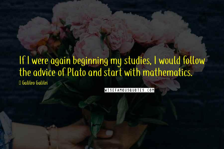Galileo Galilei quotes: If I were again beginning my studies, I would follow the advice of Plato and start with mathematics.