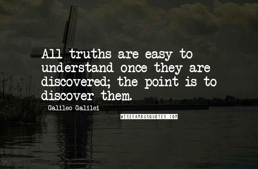 Galileo Galilei quotes: All truths are easy to understand once they are discovered; the point is to discover them.