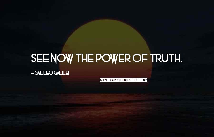 Galileo Galilei quotes: See now the power of truth.
