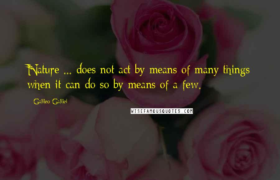 Galileo Galilei quotes: Nature ... does not act by means of many things when it can do so by means of a few.