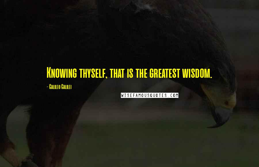 Galileo Galilei quotes: Knowing thyself, that is the greatest wisdom.