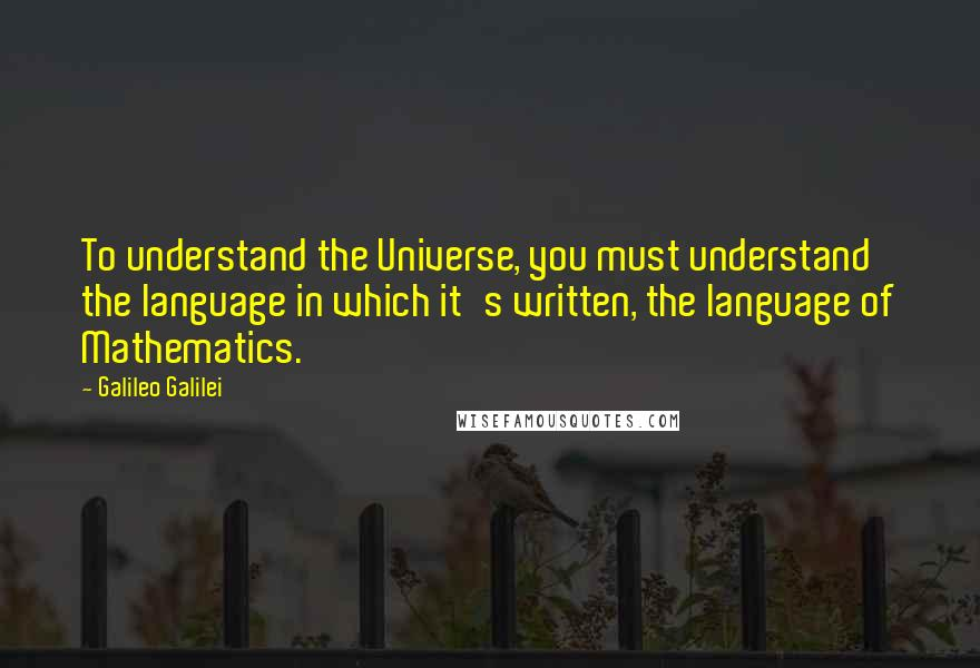Galileo Galilei quotes: To understand the Universe, you must understand the language in which it's written, the language of Mathematics.