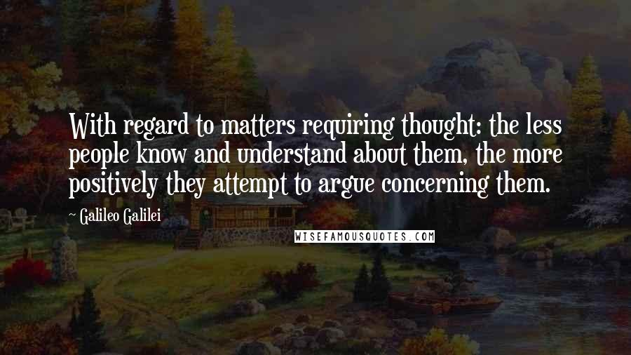 Galileo Galilei quotes: With regard to matters requiring thought: the less people know and understand about them, the more positively they attempt to argue concerning them.