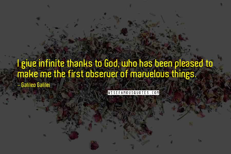 Galileo Galilei quotes: I give infinite thanks to God, who has been pleased to make me the first observer of marvelous things.