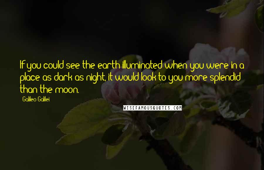 Galileo Galilei quotes: If you could see the earth illuminated when you were in a place as dark as night, it would look to you more splendid than the moon.