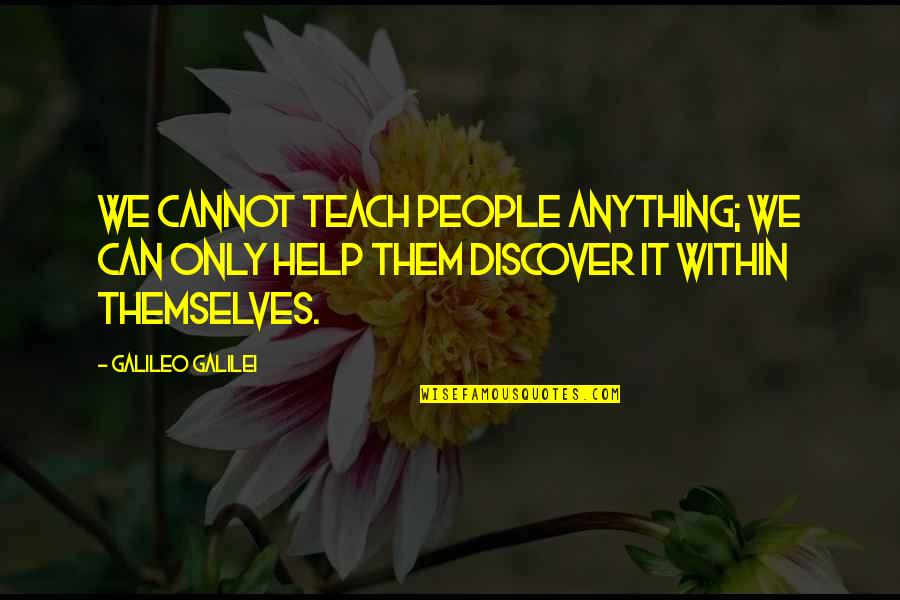 Galileo Galilei Quotes By Galileo Galilei: We cannot teach people anything; we can only