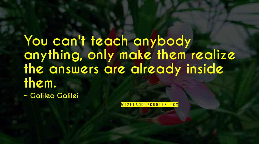 Galileo Galilei Quotes By Galileo Galilei: You can't teach anybody anything, only make them