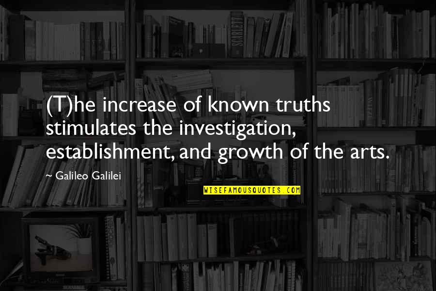 Galileo Galilei Quotes By Galileo Galilei: (T)he increase of known truths stimulates the investigation,