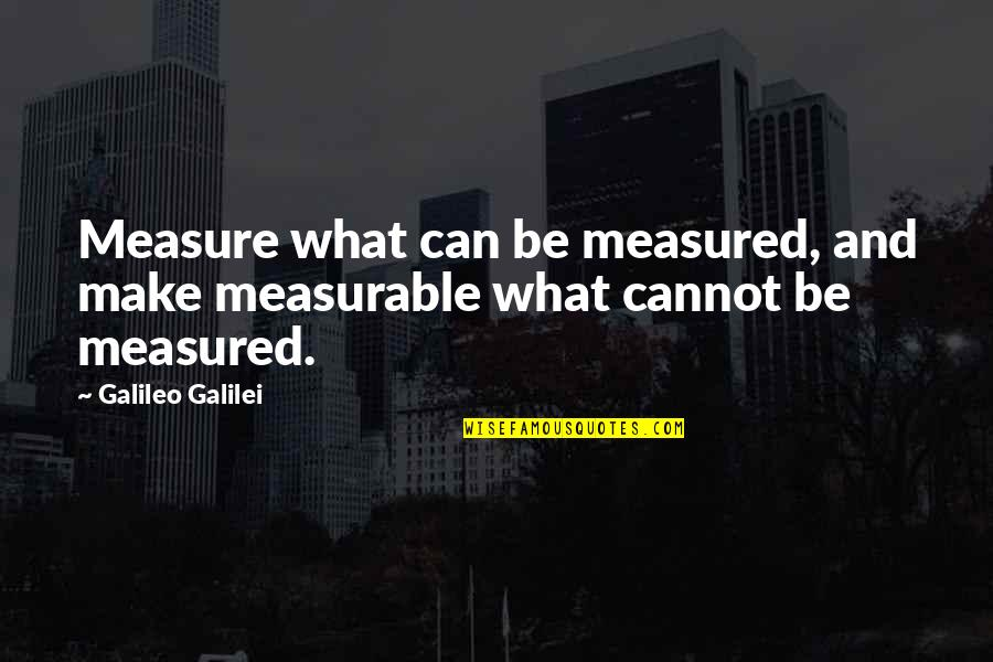 Galileo Galilei Quotes By Galileo Galilei: Measure what can be measured, and make measurable