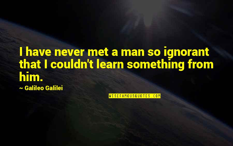 Galileo Galilei Quotes By Galileo Galilei: I have never met a man so ignorant