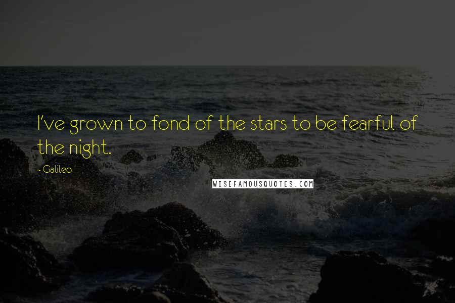 Galileo quotes: I've grown to fond of the stars to be fearful of the night.