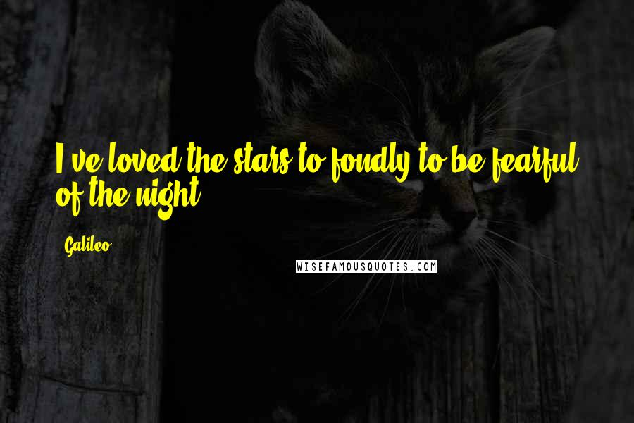 Galileo quotes: I've loved the stars to fondly to be fearful of the night.