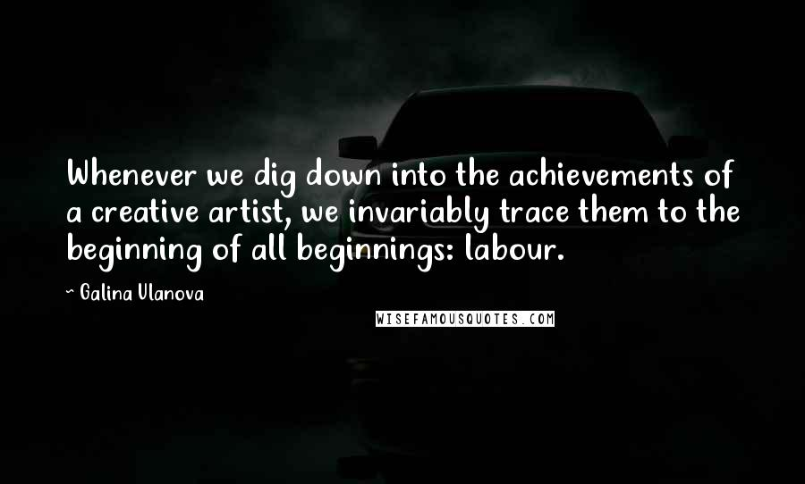 Galina Ulanova quotes: Whenever we dig down into the achievements of a creative artist, we invariably trace them to the beginning of all beginnings: labour.
