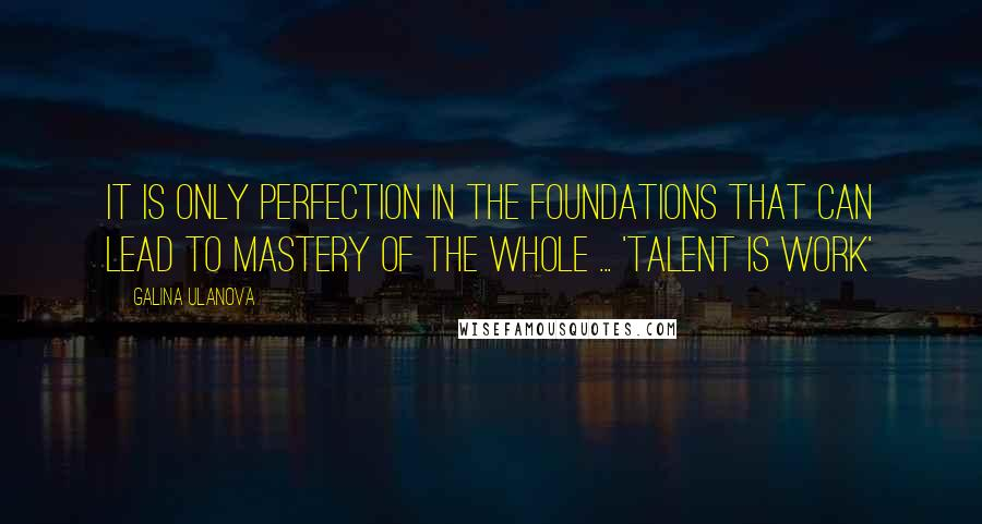 Galina Ulanova quotes: It is only perfection in the foundations that can lead to mastery of the whole ... 'Talent is Work'